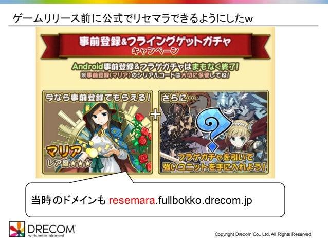Copyright Drecom Co., Ltd. All Rights Reserved. ゲームリリース前に公式でリセマラできるようにしたw 当時のドメインも resemara.fullbokko.drecom.jp