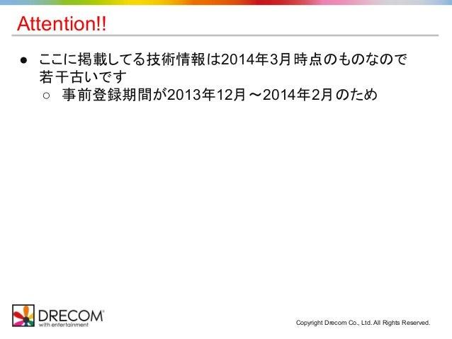 Copyright Drecom Co., Ltd. All Rights Reserved. Attention!! ● ここに掲載してる技術情報は2014年3月時点のものなので 若干古いです ○ 事前登録期間が2013年12月~2014年2...