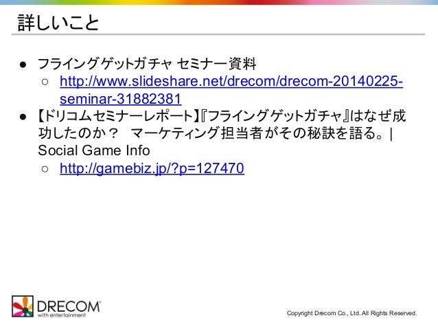 Copyright Drecom Co., Ltd. All Rights Reserved. 詳しいこと ● フライングゲットガチャ セミナー資料 ○ http://www.slideshare.net/drecom/drecom-20140...