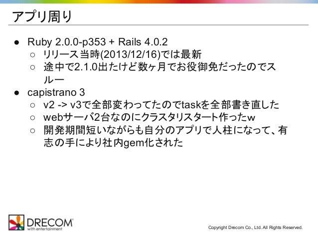 Copyright Drecom Co., Ltd. All Rights Reserved. アプリ周り ● Ruby 2.0.0-p353 + Rails 4.0.2 ○ リリース当時(2013/12/16)では最新 ○ 途中で2.1.0出...