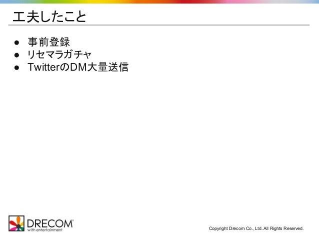 Copyright Drecom Co., Ltd. All Rights Reserved. 工夫したこと ● 事前登録 ● リセマラガチャ ● TwitterのDM大量送信