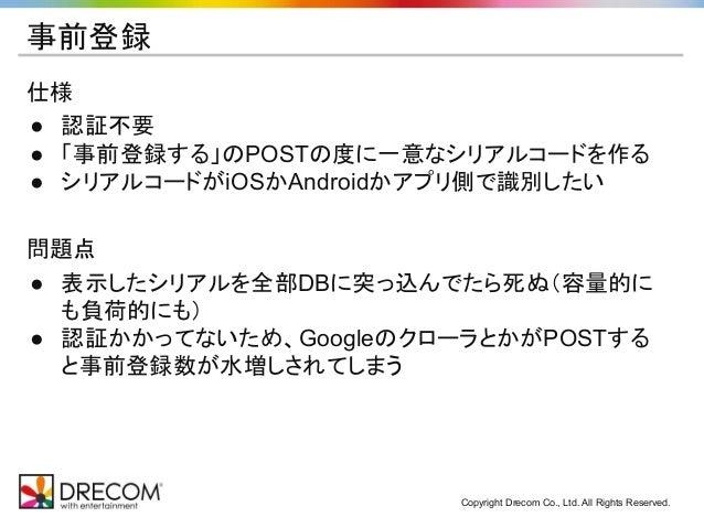 Copyright Drecom Co., Ltd. All Rights Reserved. 事前登録 仕様 ● 認証不要 ● 「事前登録する」のPOSTの度に一意なシリアルコードを作る ● シリアルコードがiOSかAndroidかアプリ側で...