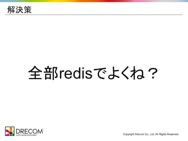 Copyright Drecom Co., Ltd. All Rights Reserved. 解決策 全部redisでよくね?