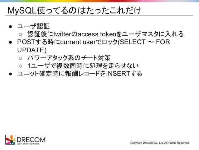 Copyright Drecom Co., Ltd. All Rights Reserved. MySQL使ってるのはたったこれだけ ● ユーザ認証 ○ 認証後にtwitterのaccess tokenをユーザマスタに入れる ● POSTする時...