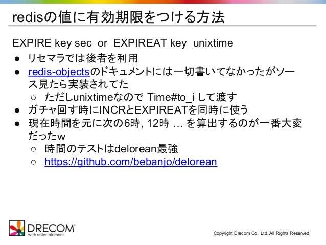 Copyright Drecom Co., Ltd. All Rights Reserved. redisの値に有効期限をつける方法 EXPIRE key sec or EXPIREAT key unixtime ● リセマラでは後者を利用 ●...