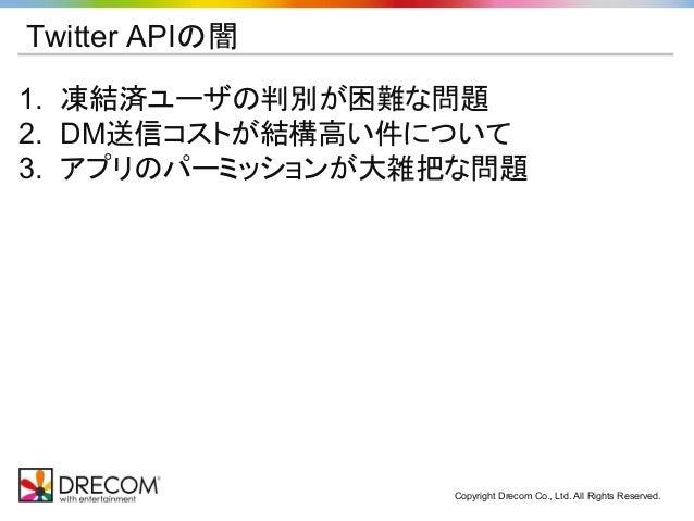 Copyright Drecom Co., Ltd. All Rights Reserved. Twitter APIの闇 1. 凍結済ユーザの判別が困難な問題 2. DM送信コストが結構高い件について 3. アプリのパーミッションが大雑把な問題
