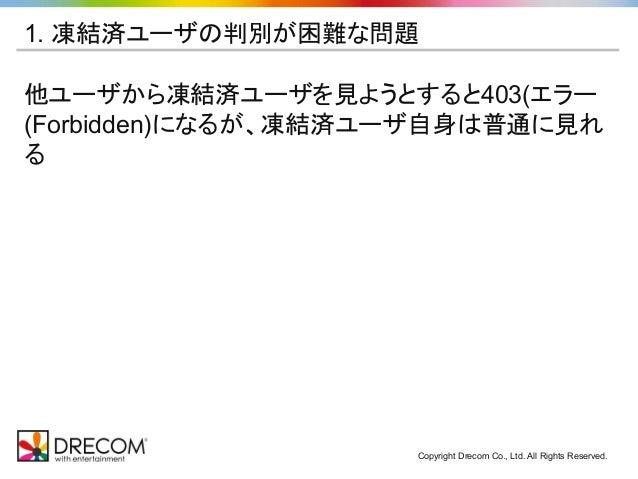 Copyright Drecom Co., Ltd. All Rights Reserved. 1. 凍結済ユーザの判別が困難な問題 他ユーザから凍結済ユーザを見ようとすると403(エラー (Forbidden)になるが、凍結済ユーザ自身は普通...