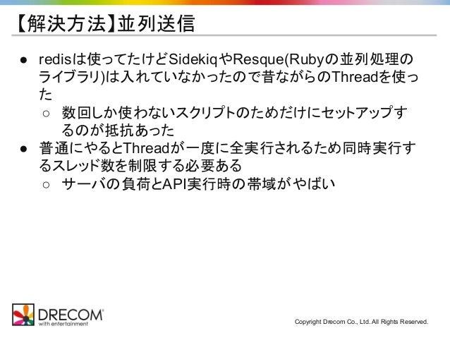 Copyright Drecom Co., Ltd. All Rights Reserved. 【解決方法】並列送信 ● redisは使ってたけどSidekiqやResque(Rubyの並列処理の ライブラリ)は入れていなかったので昔ながらのT...