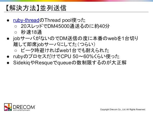 Copyright Drecom Co., Ltd. All Rights Reserved. 【解決方法】並列送信 ● ruby-threadのThread pool使った ○ 20スレッドでDM45000通送るのに約40分 ○ 秒速18通 ...
