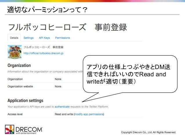 Copyright Drecom Co., Ltd. All Rights Reserved. 適切なパーミッションって? アプリの仕様上つぶやきとDM送 信できればいいのでRead and writeが適切(重要)