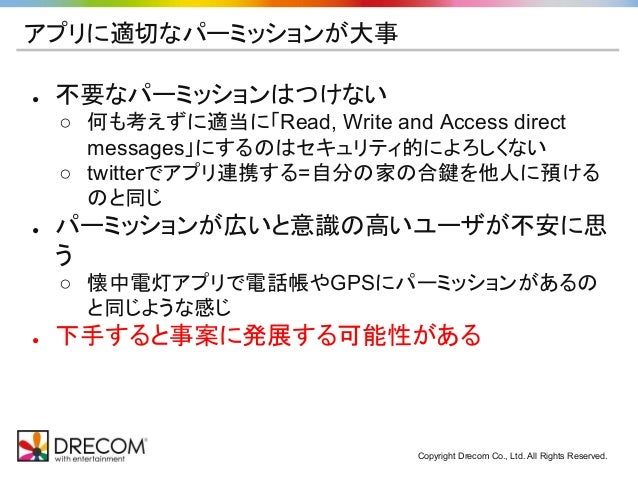 Copyright Drecom Co., Ltd. All Rights Reserved. アプリに適切なパーミッションが大事 ● 不要なパーミッションはつけない ○ 何も考えずに適当に「Read, Write and Access dir...