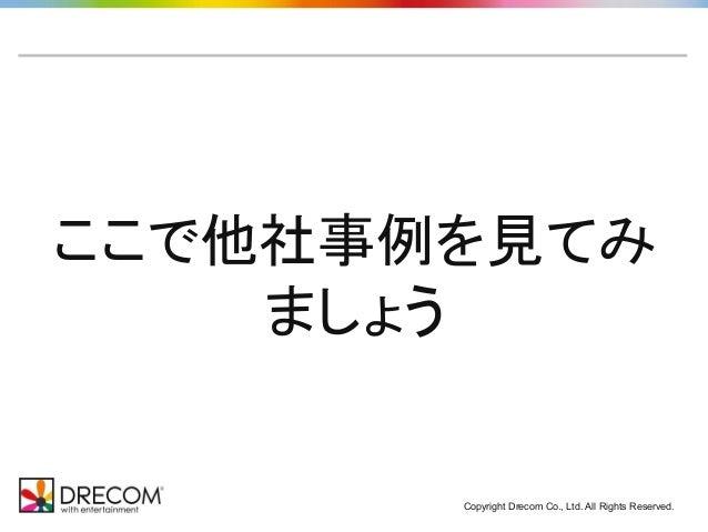Copyright Drecom Co., Ltd. All Rights Reserved. ここで他社事例を見てみ ましょう