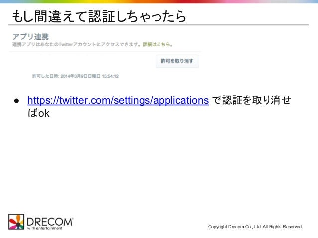 Copyright Drecom Co., Ltd. All Rights Reserved. もし間違えて認証しちゃったら ● https://twitter.com/settings/applications で認証を取り消せ ばok