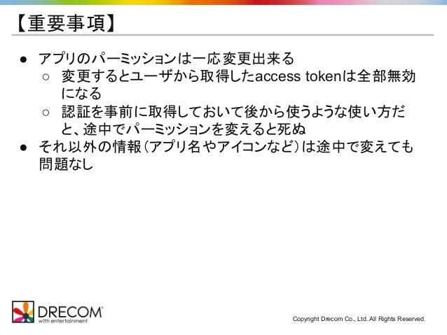 Copyright Drecom Co., Ltd. All Rights Reserved. 【重要事項】 ● アプリのパーミッションは一応変更出来る ○ 変更するとユーザから取得したaccess tokenは全部無効 になる ○ 認証を事前...