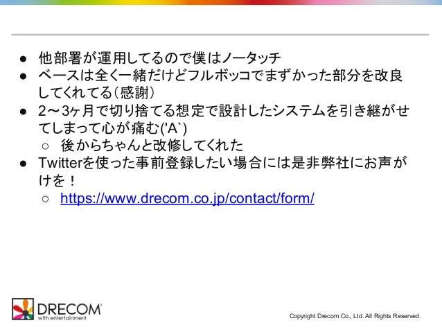 Copyright Drecom Co., Ltd. All Rights Reserved. ● 他部署が運用してるので僕はノータッチ ● ベースは全く一緒だけどフルボッコでまずかった部分を改良 してくれてる(感謝) ● 2~3ヶ月で切り捨て...