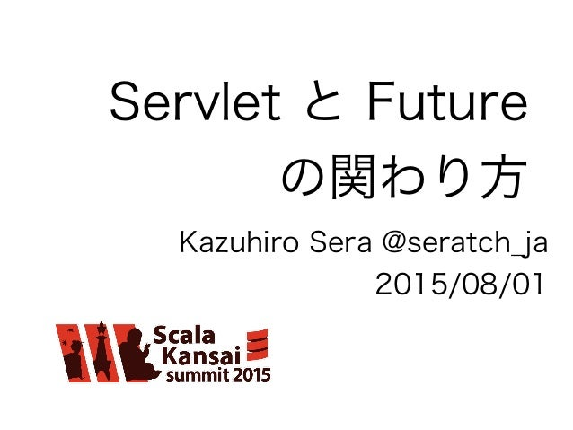 Servlet と Future の関わり方 Kazuhiro Sera @seratch_ja 2015/08/01