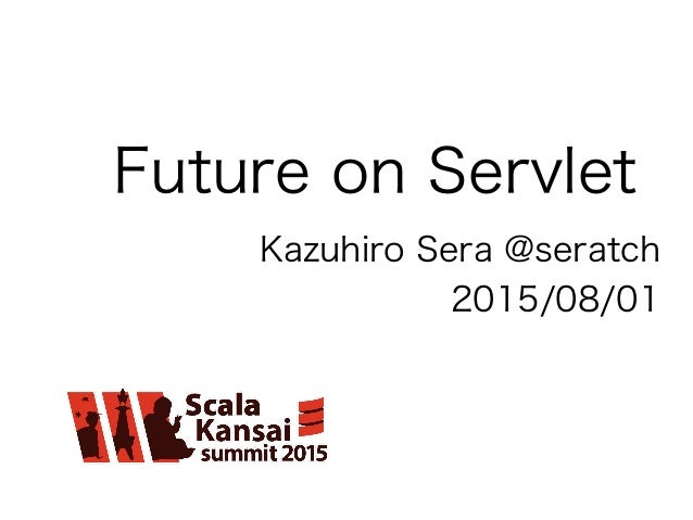 Future on Servlet Kazuhiro Sera @seratch 2015/08/01