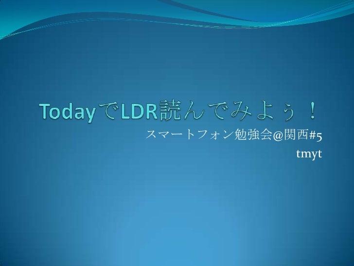 TodayでLDR読んでみよぅ!<br />スマートフォン勉強会@関西#5<br />tmyt<br />