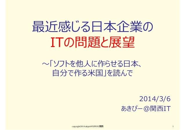 最近感じる日本企業の ITの問題と展望 〜「ソフトを他⼈に作らせる日本、 自分で作る米国」を読んで 2014/3/6 あきぴー@関⻄IT copyright2014 akipii@XPJUG関西  1