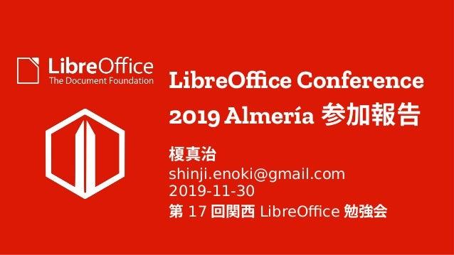 LibreOffice Conference 2019 Almería 参加報告 榎真治 shinji.enoki@gmail.com 2019-11-30 第 17 回関西 LibreOffice 勉強会