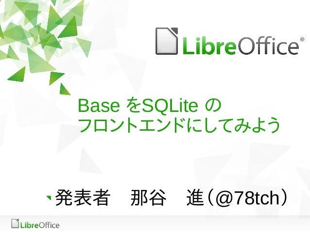 Base をSQLite の フロントエンドにしてみよう 発表者 那谷 進(@78tch)