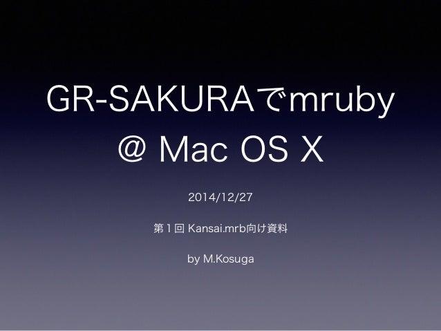 GR-SAKURAでmruby @ Mac OS X 2014/12/27 第1回 Kansai.mrb向け資料 by M.Kosuga