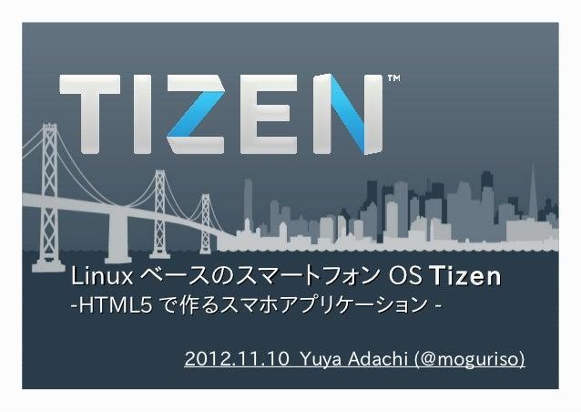 Linux ベースのスマートフォン OS Tizen-HTML5 で作るスマホアプリケーション -       2012.11.10 Yuya Adachi (@moguriso)