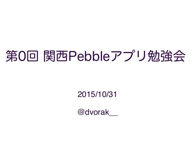 第0回 関西Pebbleアプリ勉強会 2015/10/31 1 @dvorak__