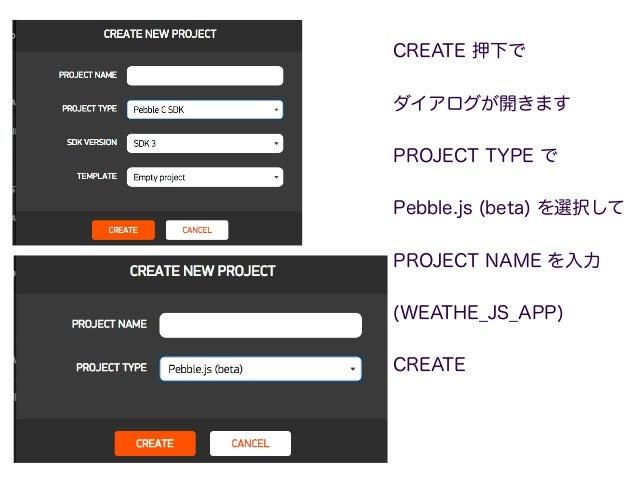 CREATE 押下で ダイアログが開きます PROJECT TYPE で Pebble.js (beta) を選択して PROJECT NAME を入力 (WEATHE_JS_APP) CREATE 10