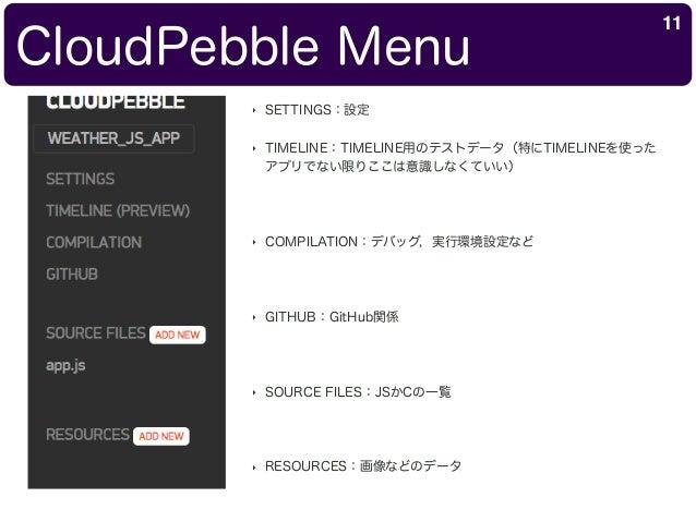CloudPebble Menu 11 ‣ SETTINGS:設定 ‣ TIMELINE:TIMELINE用のテストデータ(特にTIMELINEを使った アプリでない限りここは意識しなくていい) ‣ COMPILATION:デバッグ,実行環境設...