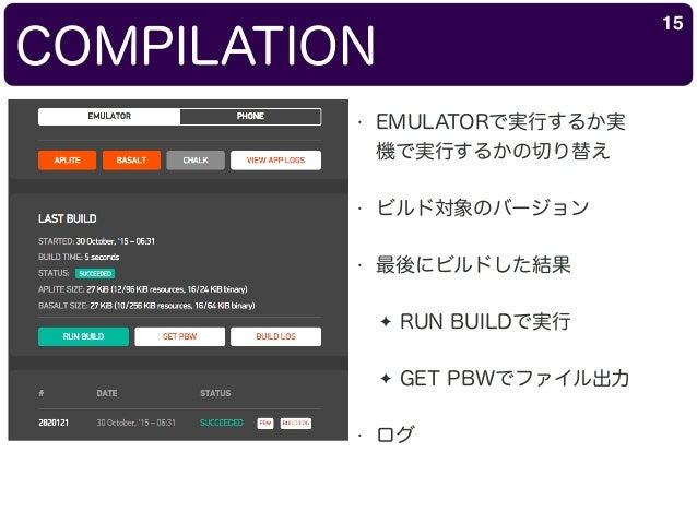 COMPILATION 15 • EMULATORで実行するか実 機で実行するかの切り替え • ビルド対象のバージョン • 最後にビルドした結果 ✦ RUN BUILDで実行 ✦ GET PBWでファイル出力 • ログ