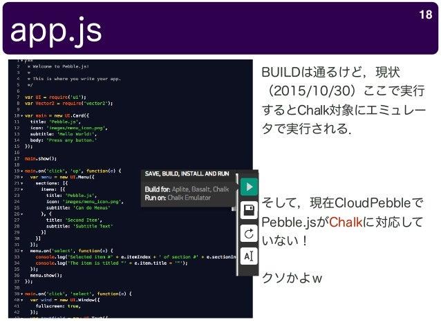 app.js 18 BUILDは通るけど,現状 (2015/10/30)ここで実行 するとChalk対象にエミュレー タで実行される. そして,現在CloudPebbleで Pebble.jsがChalkに対応して いない! クソかよw