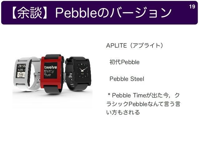 【余談】Pebbleのバージョン 19 APLITE(アプライト) 初代Pebble Pebble Steel * Pebble Timeが出た今,ク ラシックPebbleなんて言う言 い方もされる