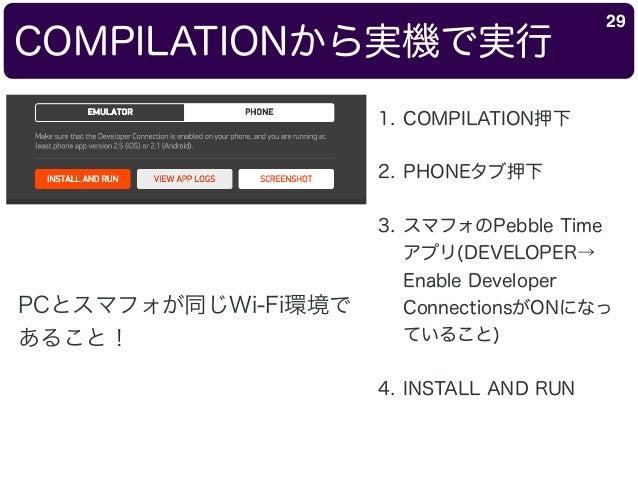 COMPILATIONから実機で実行 29 1. COMPILATION押下 2. PHONEタブ押下 3. スマフォのPebble Time アプリ(DEVELOPER→ Enable Developer ConnectionsがONになっ ...