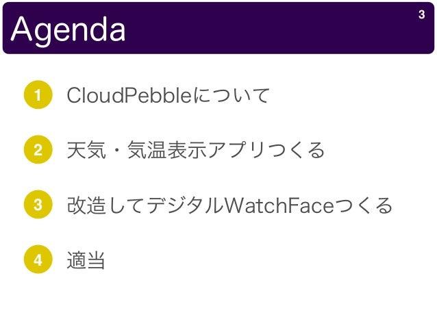 Agenda 3 1 CloudPebbleについて 2 天気・気温表示アプリつくる 3 改造してデジタルWatchFaceつくる 4 適当
