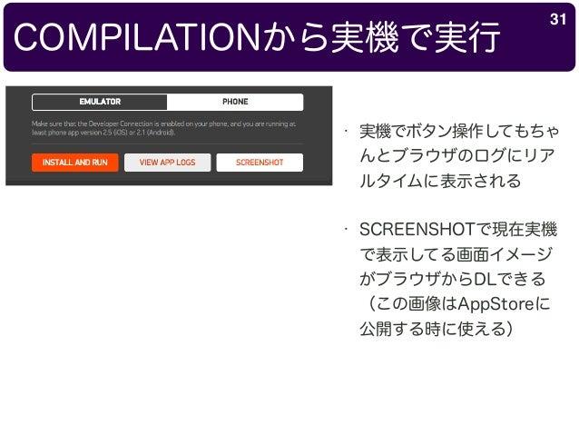 COMPILATIONから実機で実行 31 • 実機でボタン操作してもちゃ んとブラウザのログにリア ルタイムに表示される • SCREENSHOTで現在実機 で表示してる画面イメージ がブラウザからDLできる (この画像はAppStoreに ...