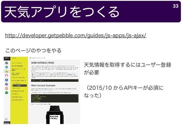 天気アプリをつくる 33 http://developer.getpebble.com/guides/js-apps/js-ajax/ このページのやつをやる 天気情報を取得するにはユーザー登録 が必要 (2015/10 からAPIキーが必須に...