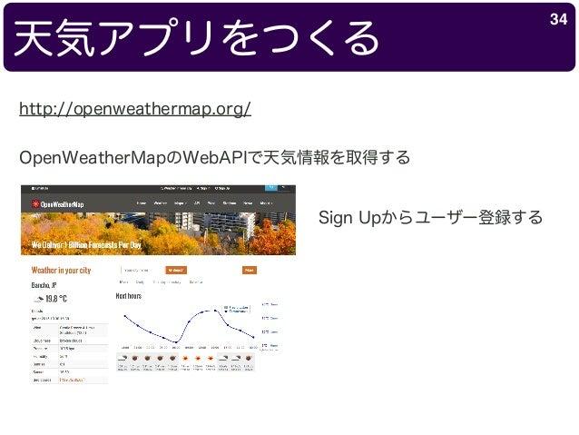 天気アプリをつくる 34 http://openweathermap.org/ OpenWeatherMapのWebAPIで天気情報を取得する Sign Upからユーザー登録する