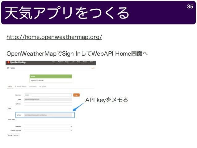 天気アプリをつくる 35 http://home.openweathermap.org/ OpenWeatherMapでSign InしてWebAPI Home画面へ API keyをメモる