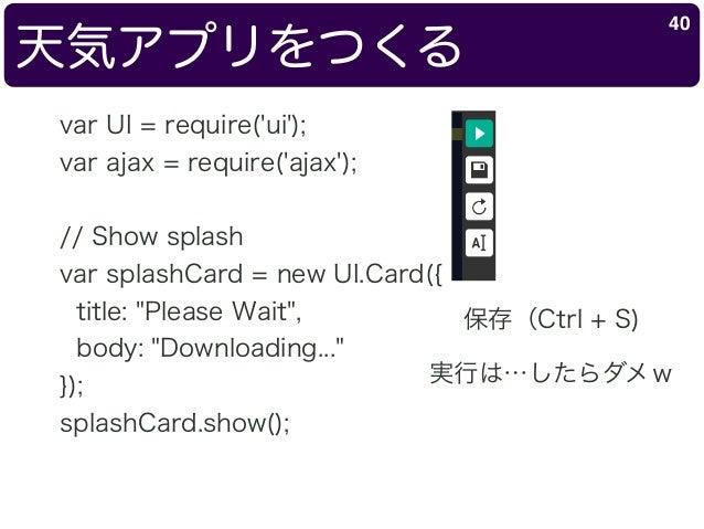 """天気アプリをつくる 40 var UI = require('ui'); var ajax = require('ajax'); // Show splash var splashCard = new UI.Card({ title: """"Ple..."""