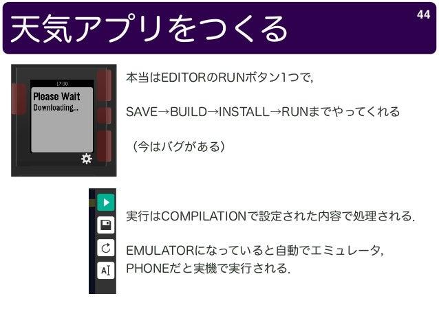 天気アプリをつくる 44 本当はEDITORのRUNボタン1つで, SAVE→BUILD→INSTALL→RUNまでやってくれる (今はバグがある) 実行はCOMPILATIONで設定された内容で処理される. EMULATORになっていると自動...