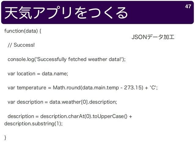 天気アプリをつくる 47 function(data) { // Success! console.log('Successfully fetched weather data!'); var location = data.name; var...