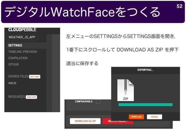 デジタルWatchFaceをつくる 52 左メニューのSETTINGSからSETTINGS画面を開き, 1番下にスクロールして DOWNLOAD AS ZIP を押下 適当に保存する