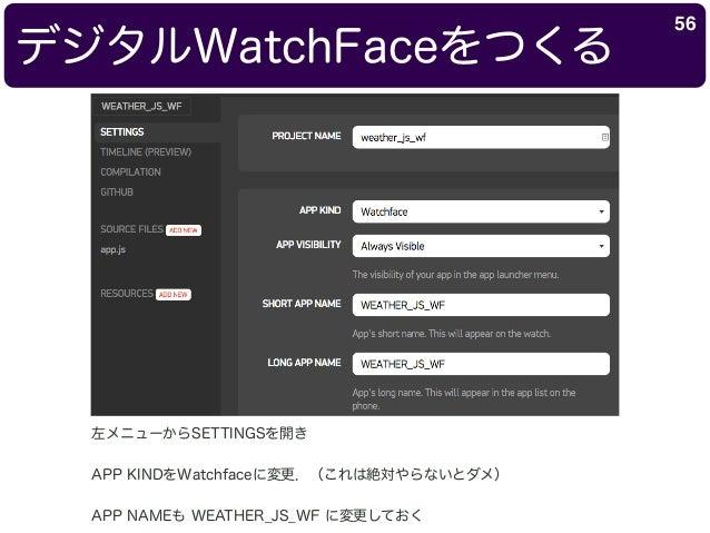 デジタルWatchFaceをつくる 56 左メニューからSETTINGSを開き APP KINDをWatchfaceに変更.(これは絶対やらないとダメ) APP NAMEも WEATHER_JS_WF に変更しておく