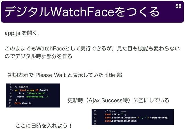 デジタルWatchFaceをつくる 58 app.js を開く. このままでもWatchFaceとして実行できるが,見た目も機能も変わらない のでデジタル時計部分を作る 初期表示で Please Wait と表示していた title 部 更新時...