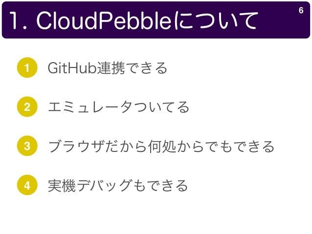 1. CloudPebbleについて 6 1 GitHub連携できる 2 エミュレータついてる 3 ブラウザだから何処からでもできる 4 実機デバッグもできる