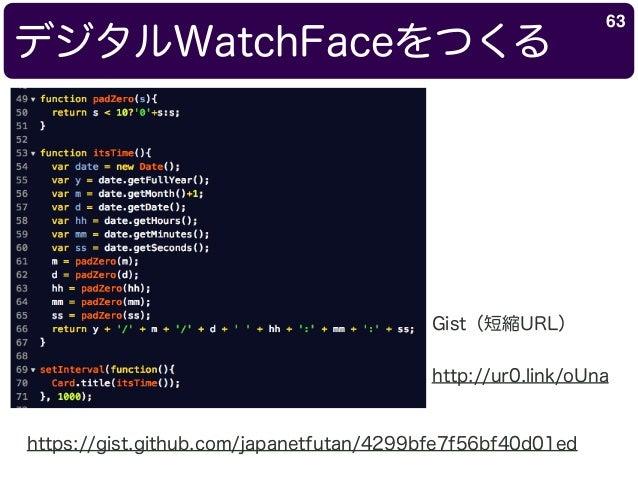 デジタルWatchFaceをつくる 63 https://gist.github.com/japanetfutan/4299bfe7f56bf40d01ed Gist(短縮URL) http://ur0.link/oUna