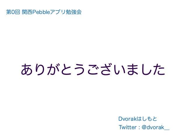 ありがとうございました 71 Twitter : @dvorak__ Dvorakはしもと 第0回 関西Pebbleアプリ勉強会