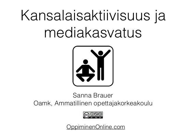 Kansalaisaktiivisuus ja mediakasvatus OppiminenOnline.com Sanna Brauer Oamk, Ammatillinen opettajakorkeakoulu