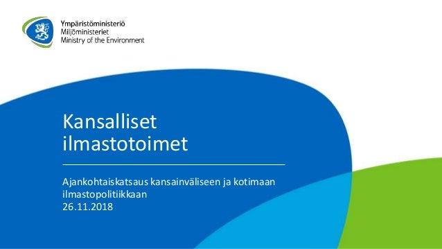 Kansalliset ilmastotoimet Ajankohtaiskatsaus kansainväliseen ja kotimaan ilmastopolitiikkaan 26.11.2018